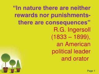 """In nature there are neither rewards nor punishments- there are consequences"" R.G. Ingersoll (1833 – 1899), an American"
