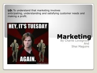 LO:  To  understand that marketing involves anticipating, understanding and satisfying customer needs  and making a pro