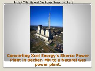 Converting  Xcel E nergy's  Sherco Power Plant in Becker, MN to a Natural Gas power plant.