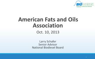 American Fats and Oils Association  Oct. 10, 2013 Larry Schafer Senior Advisor National Biodiesel Board