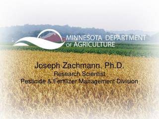Joseph Zachmann , Ph.D. Research Scientist Pesticide & Fertilizer Management Division