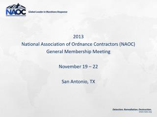 2013  National Association of Ordnance Contractors (NAOC) General Membership Meeting November 19 � 22 San Antonio, TX