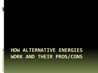 How alternative energies work and their pros/cons