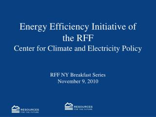 Energy Efficiency Initiative of the RFF Center for Climate and Electricity Policy RFF NY Breakfast Series November 9, 2