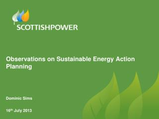 Observations on Sustainable Energy Action Planning Dominic Sims 16 th  July 2013