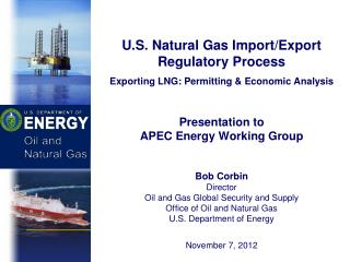 U.S. Natural Gas Import/Export Regulatory Process Exporting LNG: Permitting & Economic Analysis Presentation to APEC En