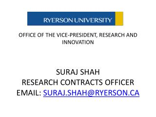 OFFICE  OF THE VICE-PRESIDENT, RESEARCH AND INNOVATION SURAJ SHAH RESEARCH CONTRACTS OFFICER EMAIL:  SURAJ.SHAH@RYERSON