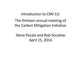 Introduction to CMI-13: The thirteen annual meeting of  the Carbon  Mitigation  Initiative Steve Pacala and  Rob Socolo