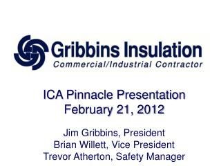 ICA Pinnacle Presentation February 21, 2012 Jim Gribbins, President Brian Willett, Vice  President Trevor Atherton, Saf