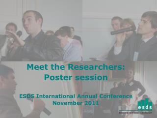 Meet the Researchers: Poster session ESDS International Annual Conference November  2011