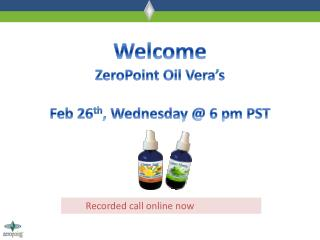 Welcome ZeroPoint Oil Vera�s Feb 26 th , Wednesday @ 6 pm PST