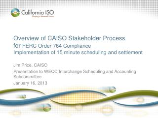 Overview of CAISO Stakeholder Process for  FERC Order 764 Compliance Implementation of 15 minute scheduling and settlem