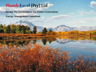 Plumb - Excel  (Pty) Ltd Saving The Environment For  Future  Generations Energy Management Consultant