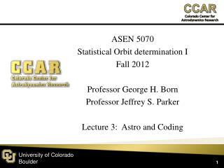 ASEN 5070 Statistical Orbit determination I Fall  2012 Professor George H.  Born Professor Jeffrey S. Parker Lecture  3