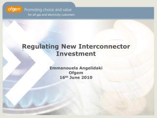 Regulating New Interconnector Investment Emmanouela Angelidaki Ofgem 16 th  June 2010