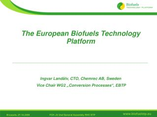 The European Biofuels Technology  Platform Ingvar  Land�lv, CTO, Chemrec AB,  Sweden Vice Chair  WG2 � Conversion Proce