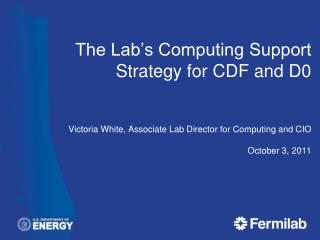 The Lab's Computing Support Strategy for CDF and D0 Victoria White, Associate Lab Director for Computing and CIO Octobe