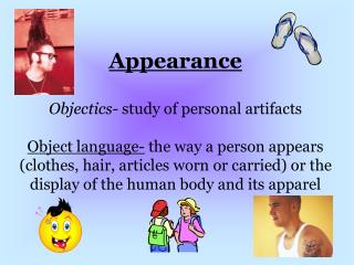 appearance  objectics- study of personal artifacts  object language- the way a person appears clothes, hair, articles wo