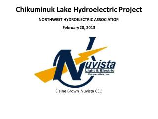 Chikuminuk  Lake Hydroelectric Project NORTHWEST HYDROELECTRIC ASSOCIATION February  20,  2013 Elaine Brown,  Nuvista C