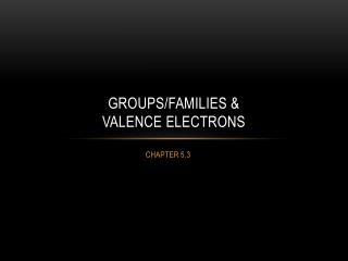 GROUPS/Families &  VALENCE ELECTRONS
