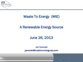 Waste To Energy  (WtE)   A Renewable Energy Source June 26, 2013 Joe Yavorski jyavorski@creative-energy-sys.com