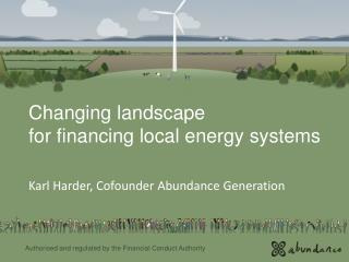 Changing landscape  for financing local energy systems Karl Harder, Cofounder Abundance  Generation