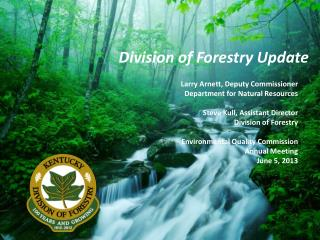 Larry Arnett, Deputy Commissioner Department for Natural Resources Steve Kull, Assistant Director Division of Forestry