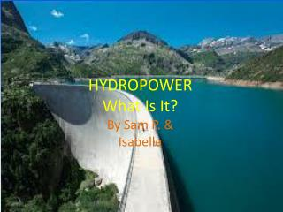 HYDROPOWER What Is It? By Sam P. & Isabella