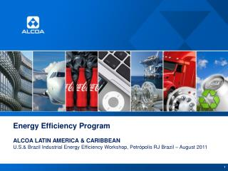 Energy Efficiency  Program ALCOA LATIN AMERICA &  CARIBBEAN U.S.& Brazil Industrial Energy Efficiency Workshop, Petrópo