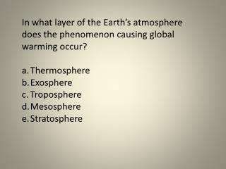 In what layer of the Earth's atmosphere does the phenomenon causing global warming occur?  Thermosphere Exosphere Tropo