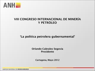 VIII CONGRESO INTERNACIONAL DE MINERÍA Y PETRÓLEO 'La política petrolera gubernamental' Orlando Cabrales Segovia Presid