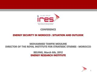 CONFERENCE ENERGY SECURITY IN MOROCCO : SITUATION AND OUTLOOK MOHAMMED TAWFIK MOULINE DIRECTOR OF THE ROYAL INSTITUTE F