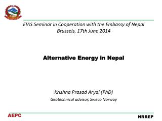 EIAS  Seminar in Cooperation with the Embassy of  Nepal Brussels, 17th  June  2014 Alternative  Energy in Nepal Krishna
