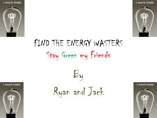 FIND THE ENERGY WASTERS Stay  Green  my Friends