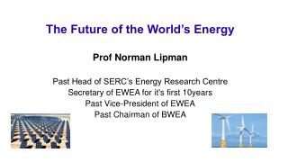 The Future of the World's Energy Prof Norman Lipman Past Head of SERC's Energy Research Centre Secretary of EWEA for  i