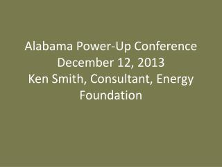 Alabama Power-Up Conference December 12, 2013 Ken Smith, Consultant, Energy Foundation
