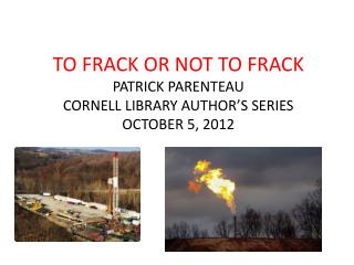 TO FRACK OR NOT TO FRACK PATRICK PARENTEAU CORNELL LIBRARY AUTHOR'S SERIES OCTOBER 5, 2012