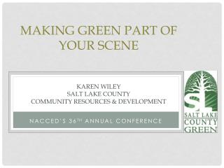 Making Green Part of Your Scene Karen Wiley Salt Lake County  Community Resources & Development