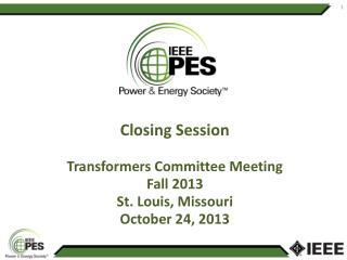 Closing Session Transformers  Committee Meeting Fall 2013 St. Louis, Missouri October  24,  2013