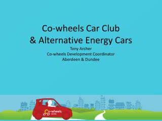 Co-wheels Car Club & Alternative Energy Cars  Tony Archer Co-wheels Development Coordinator Aberdeen & Dundee