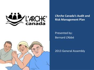 L'Arche  Canada's  Audit and  Risk Management Plan Presented by: 	Bernard  L'Abbé 2013 General  Assembly