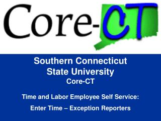 Southern Connecticut State University Core-CT  Time and Labor Employee Self Service: Enter Time – Exception Reporters