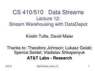 CS 410/510   Data Streams Lecture 12:  Stream Warehousing with DataDepot