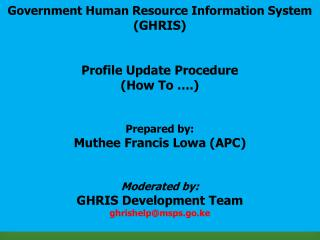 Government Human Resource Information System ( GHRIS ) Profile Update Procedure  (How To ….) Prepared by: Muthee Franci
