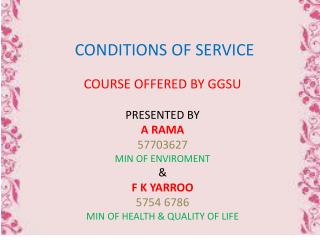 CONDITIONS OF SERVICE COURSE  OFFERED BY GGSU PRESENTED BY A RAMA 57703627 MIN OF ENVIROMENT & F K YARROO 5754 6786 MIN