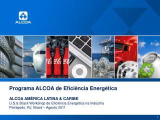 Programa  ALCOA de  Eficiência Energética ALCOA  AMÉRICA LATINA & CARIBE U.S.&  Brasil  Workshop de  Eficiência Energét