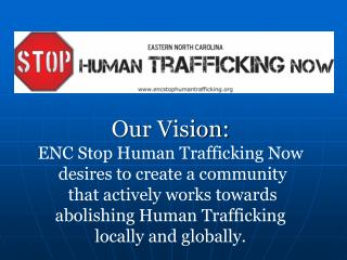 Our Vision:  ENC Stop Human Trafficking Now  desires to create a community  that actively works towards   abolishing Hu