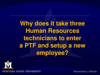 Why does it take  three  Human  Resources technicians  to  enter  a PTF and setup a new employee?
