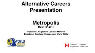 Alternative  Careers  Presentation Metrop olis March 13 th , 2014 Presenter:   Magdalene Cooman-Maxwell  Director of Em