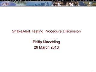 ShakeAlert Testing Procedure Discussion Philip Maechling 26 March 2010